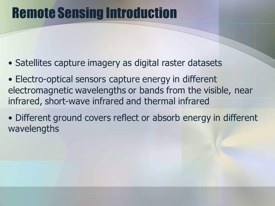 Remote Sensing Introduction Satellites capture imagery as digital raster datasets Electro-optical sensors capture energy in different electromagnetic