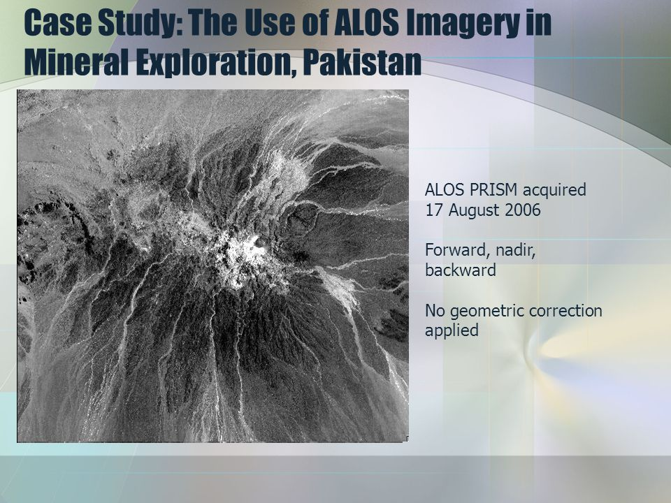 Case Study: The Use of ALOS Imagery in Mineral Exploration, Pakistan ALOS PRISM acquired 17 August 2006 Forward, nadir, backward No geometric correction applied