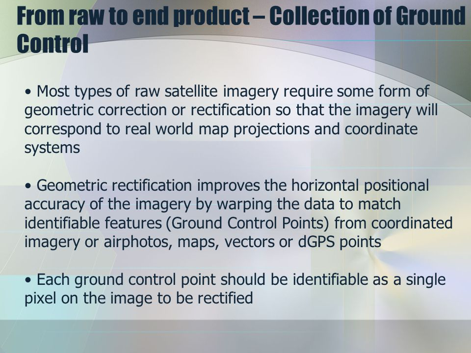 From raw to end product – Collection of Ground Control Most types of raw satellite imagery require some form of geometric correction or rectification