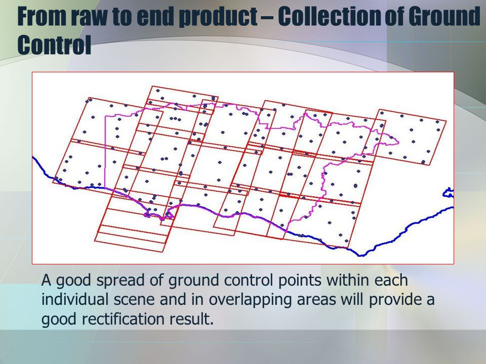 From raw to end product – Collection of Ground Control A good spread of ground control points within each individual scene and in overlapping areas will provide a good rectification result.