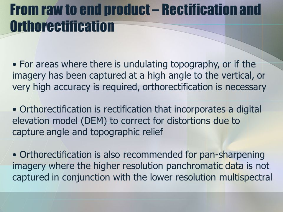 From raw to end product – Rectification and Orthorectification For areas where there is undulating topography, or if the imagery has been captured at a high angle to the vertical, or very high accuracy is required, orthorectification is necessary Orthorectification is rectification that incorporates a digital elevation model (DEM) to correct for distortions due to capture angle and topographic relief Orthorectification is also recommended for pan-sharpening imagery where the higher resolution panchromatic data is not captured in conjunction with the lower resolution multispectral