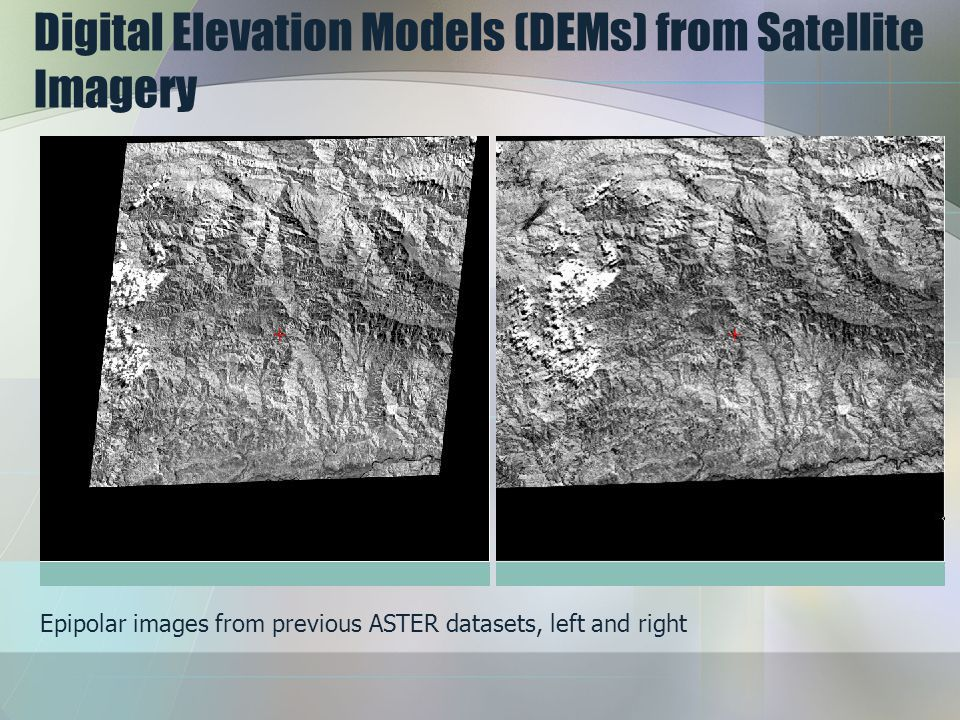 Digital Elevation Models (DEMs) from Satellite Imagery Epipolar images from previous ASTER datasets, left and right
