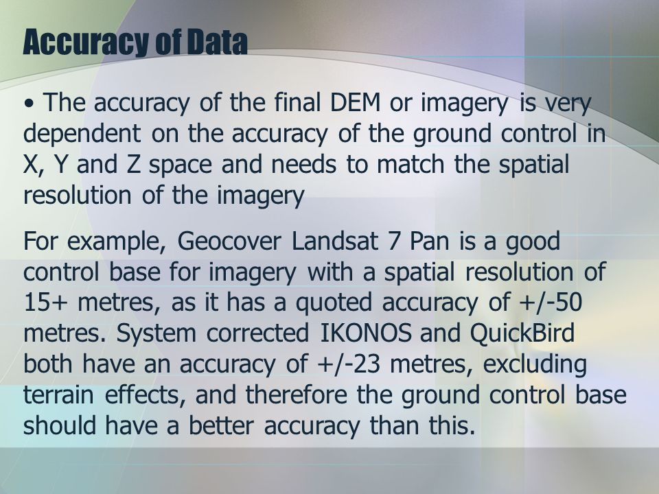 Accuracy of Data The accuracy of the final DEM or imagery is very dependent on the accuracy of the ground control in X, Y and Z space and needs to match the spatial resolution of the imagery For example, Geocover Landsat 7 Pan is a good control base for imagery with a spatial resolution of 15+ metres, as it has a quoted accuracy of +/-50 metres.