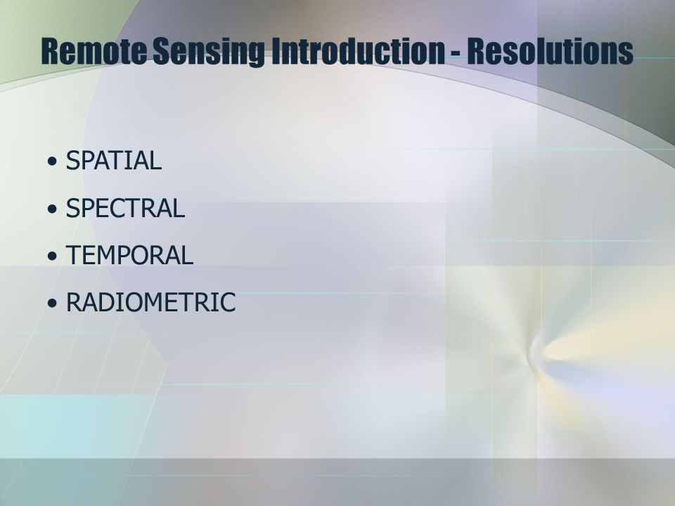 Remote Sensing Introduction - Resolutions SPATIAL SPECTRAL TEMPORAL RADIOMETRIC