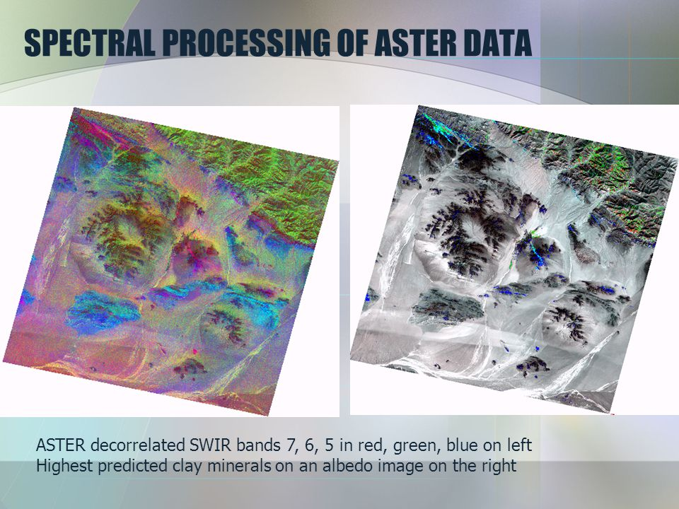 SPECTRAL PROCESSING OF ASTER DATA ASTER decorrelated SWIR bands 7, 6, 5 in red, green, blue on left Highest predicted clay minerals on an albedo image