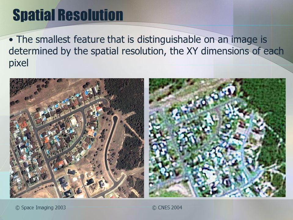 Spatial Resolution The smallest feature that is distinguishable on an image is determined by the spatial resolution, the XY dimensions of each pixel © Space Imaging 2003© CNES 2004