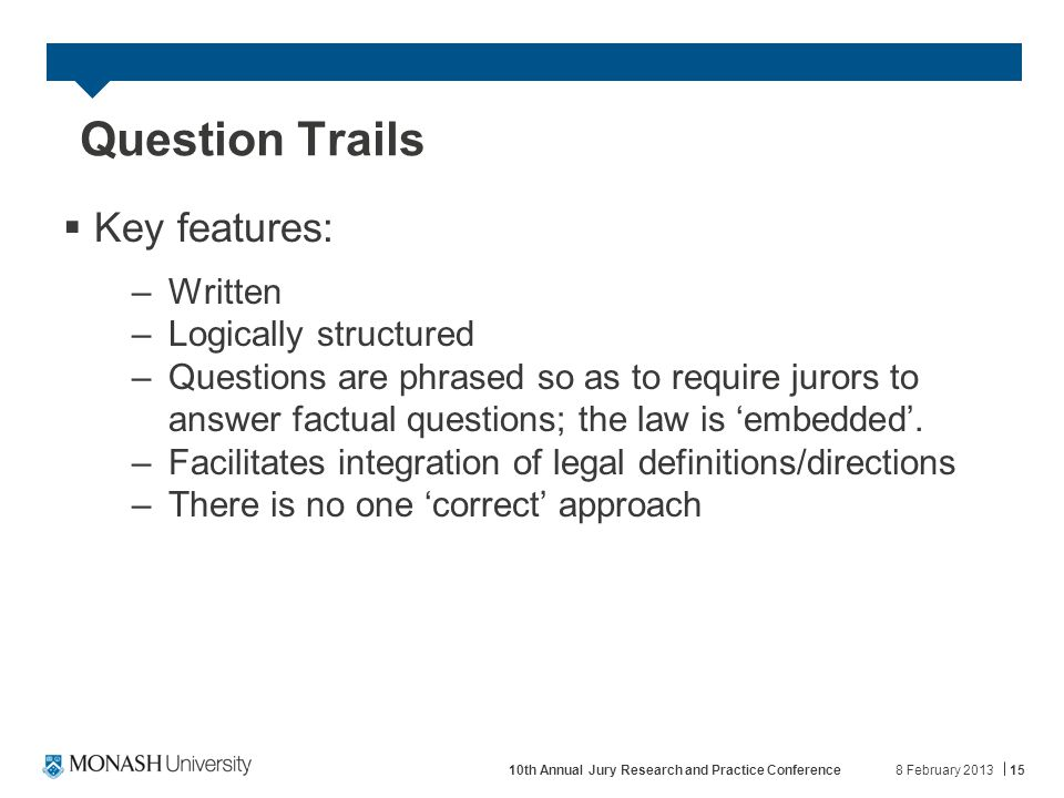 Question Trails  Key features: –Written –Logically structured –Questions are phrased so as to require jurors to answer factual questions; the law is 'embedded'.