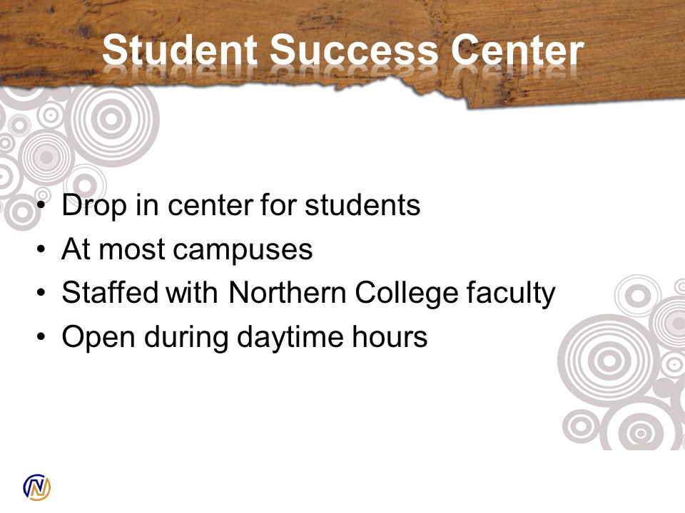 Drop in center for students At most campuses Staffed with Northern College faculty Open during daytime hours