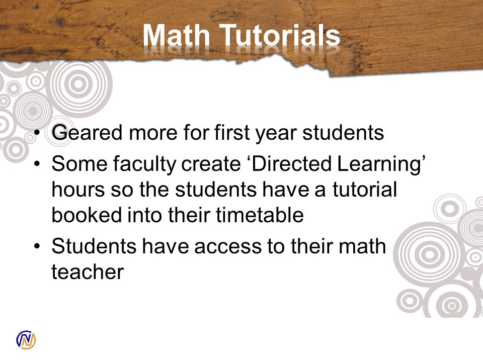 Geared more for first year students Some faculty create 'Directed Learning' hours so the students have a tutorial booked into their timetable Students have access to their math teacher