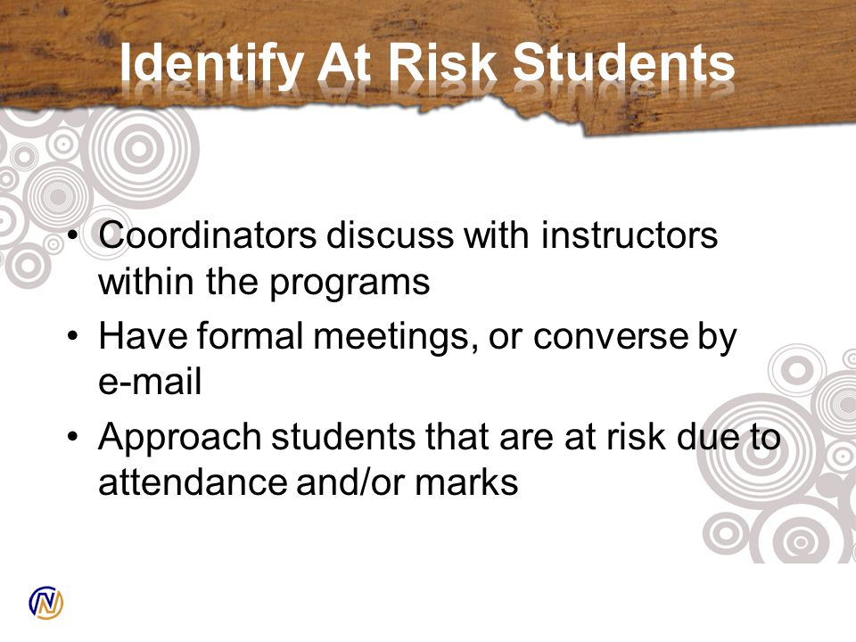 Coordinators discuss with instructors within the programs Have formal meetings, or converse by e-mail Approach students that are at risk due to attendance and/or marks