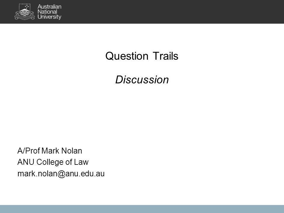 Question Trails Discussion A/Prof Mark Nolan ANU College of Law mark.nolan@anu.edu.au