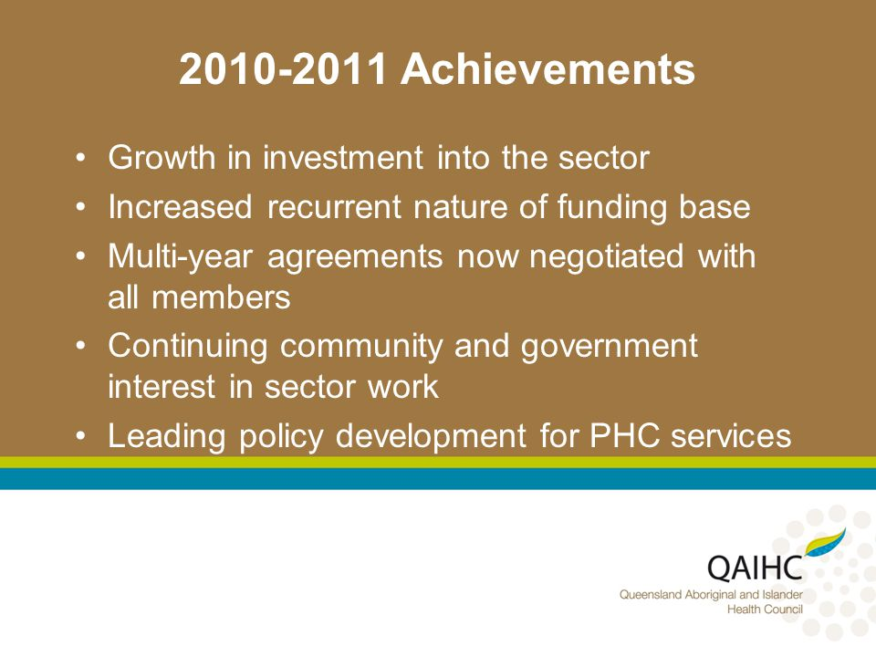 2010-2011 Achievements APCC Collaboratives - a QAIHC/GPQ initiative 50,000 active patients in database 40,000 in AICCHS Hero Rewards – phase 1 and moving into phase 2 Growth in numbers of health checks undertaken across sector Continuation and expansion of Workforce Development across the sector Successful WSU establishment and operations AOD training – 50+ successful completions of courses over 2 years