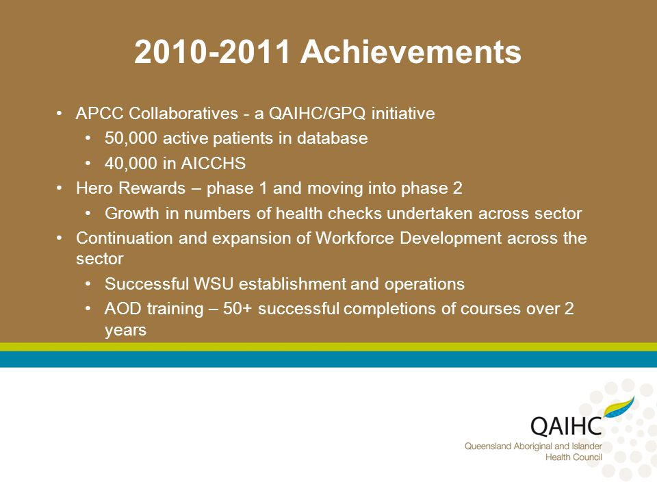 Achievements APCC Collaboratives - a QAIHC/GPQ initiative 50,000 active patients in database 40,000 in AICCHS Hero Rewards – phase 1 and moving into phase 2 Growth in numbers of health checks undertaken across sector Continuation and expansion of Workforce Development across the sector Successful WSU establishment and operations AOD training – 50+ successful completions of courses over 2 years