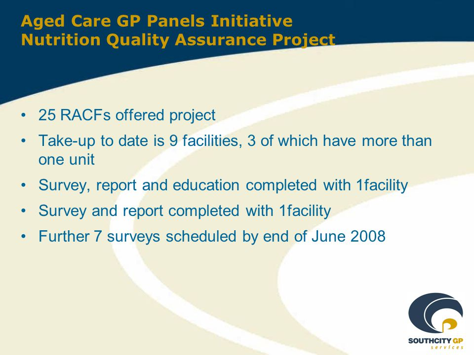 Aged Care GP Panels Initiative Nutrition Quality Assurance Project 25 RACFs offered project Take-up to date is 9 facilities, 3 of which have more than one unit Survey, report and education completed with 1facility Survey and report completed with 1facility Further 7 surveys scheduled by end of June 2008