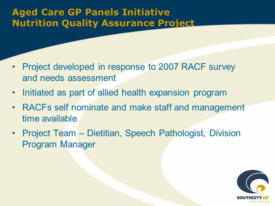 Aged Care GP Panels Initiative Nutrition Quality Assurance Project Project developed in response to 2007 RACF survey and needs assessment Initiated as part of allied health expansion program RACFs self nominate and make staff and management time available Project Team – Dietitian, Speech Pathologist, Division Program Manager