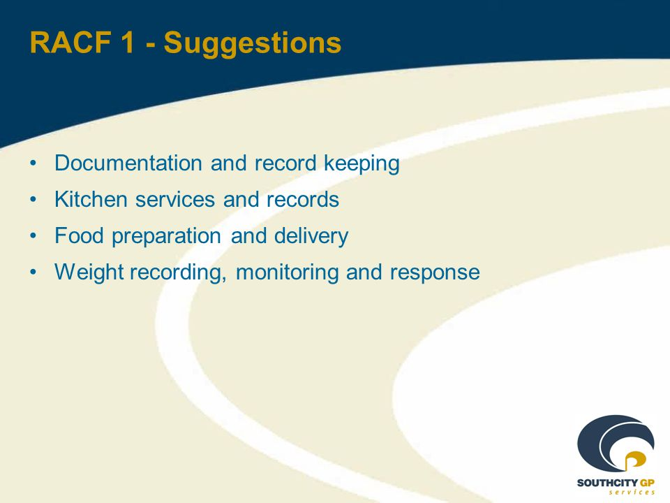 RACF 1 - Suggestions Documentation and record keeping Kitchen services and records Food preparation and delivery Weight recording, monitoring and response
