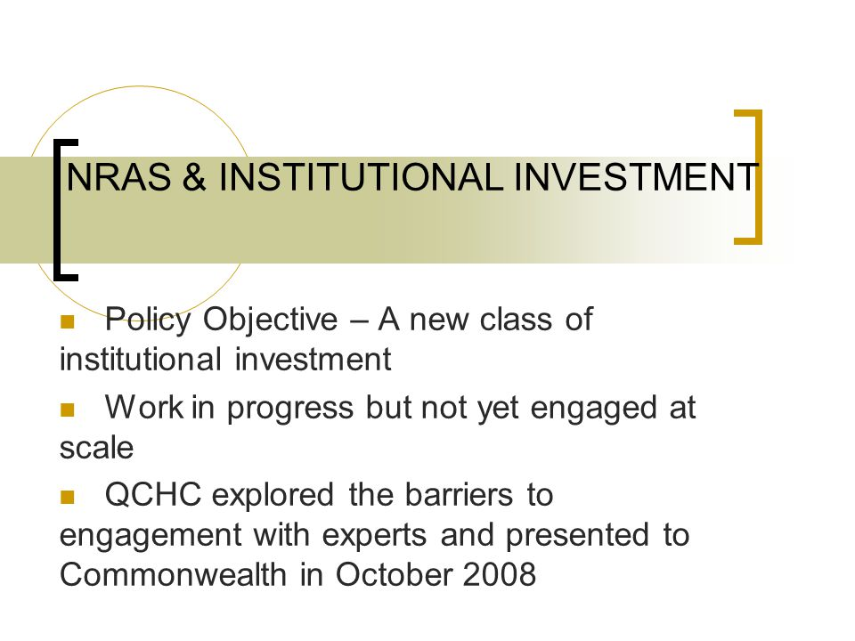 NRAS & INSTITUTIONAL INVESTMENT Policy Objective – A new class of institutional investment Work in progress but not yet engaged at scale QCHC explored the barriers to engagement with experts and presented to Commonwealth in October 2008
