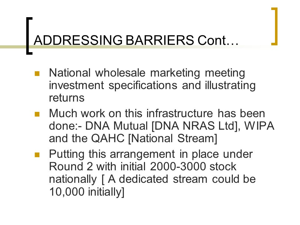 ADDRESSING BARRIERS Cont… National wholesale marketing meeting investment specifications and illustrating returns Much work on this infrastructure has been done:- DNA Mutual [DNA NRAS Ltd], WIPA and the QAHC [National Stream] Putting this arrangement in place under Round 2 with initial 2000-3000 stock nationally [ A dedicated stream could be 10,000 initially]