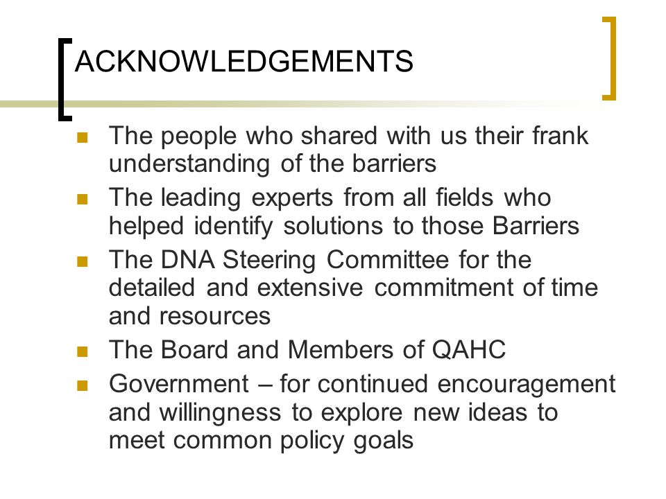 ACKNOWLEDGEMENTS The people who shared with us their frank understanding of the barriers The leading experts from all fields who helped identify solutions to those Barriers The DNA Steering Committee for the detailed and extensive commitment of time and resources The Board and Members of QAHC Government – for continued encouragement and willingness to explore new ideas to meet common policy goals