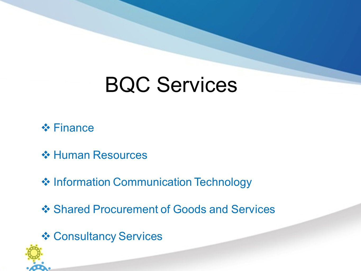 BQC Services  Finance  Human Resources  Information Communication Technology  Shared Procurement of Goods and Services  Consultancy Services