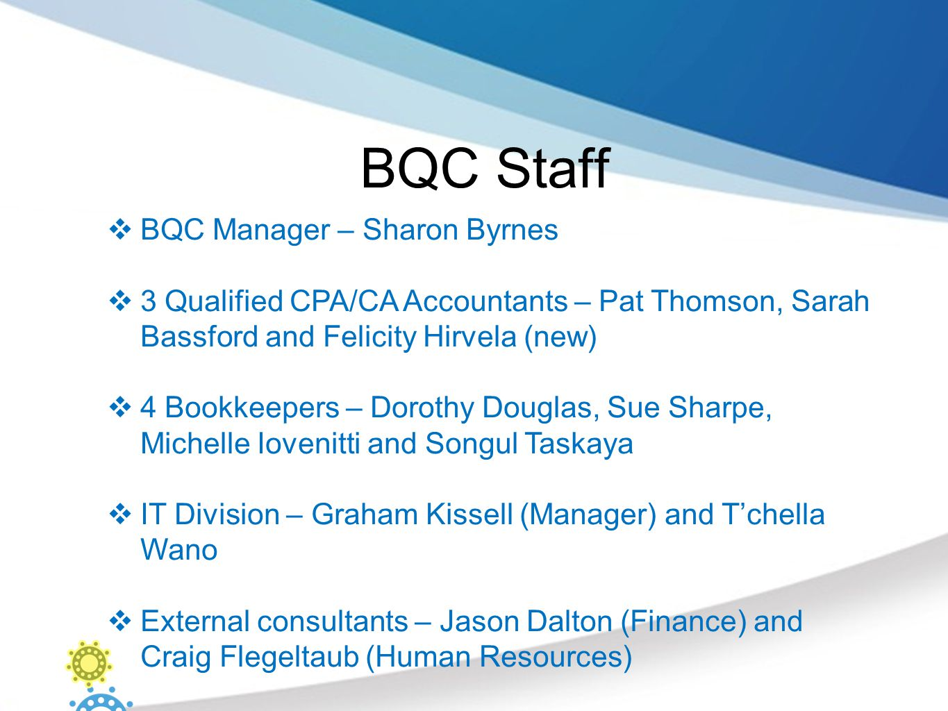 BQC Staff  BQC Manager – Sharon Byrnes  3 Qualified CPA/CA Accountants – Pat Thomson, Sarah Bassford and Felicity Hirvela (new)  4 Bookkeepers – Dorothy Douglas, Sue Sharpe, Michelle Iovenitti and Songul Taskaya  IT Division – Graham Kissell (Manager) and T'chella Wano  External consultants – Jason Dalton (Finance) and Craig Flegeltaub (Human Resources)