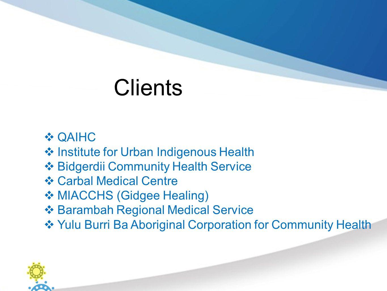 Clients  QAIHC  Institute for Urban Indigenous Health  Bidgerdii Community Health Service  Carbal Medical Centre  MIACCHS (Gidgee Healing)  Barambah Regional Medical Service  Yulu Burri Ba Aboriginal Corporation for Community Health