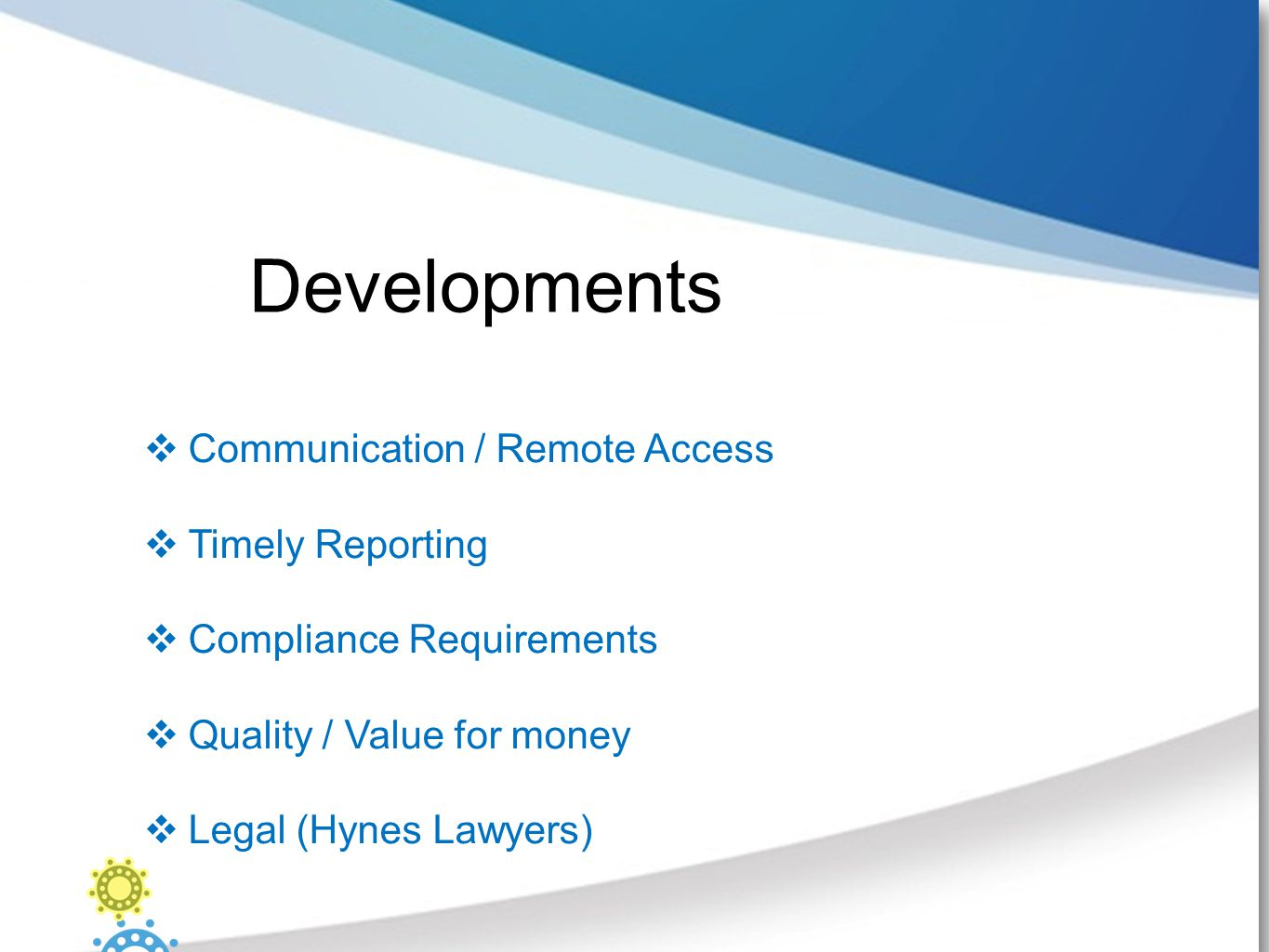 Developments  Communication / Remote Access  Timely Reporting  Compliance Requirements  Quality / Value for money  Legal (Hynes Lawyers)