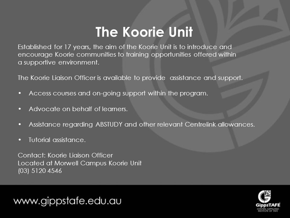 The Koorie Unit Established for 17 years, the aim of the Koorie Unit is to introduce and encourage Koorie communities to training opportunities offered within a supportive environment.