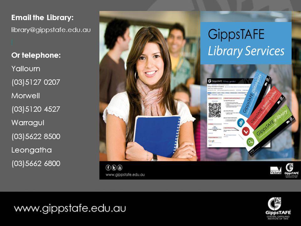 Email the Library: library@gippstafe.edu.au l Or telephone: Yallourn (03)5127 0207 Morwell (03)5120 4527 Warragul (03)5622 8500 Leongatha (03)5662 6800