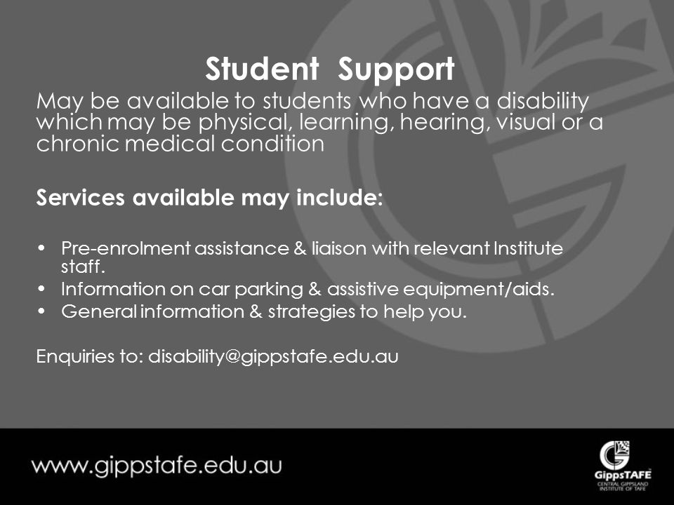 Student Support May be available to students who have a disability which may be physical, learning, hearing, visual or a chronic medical condition Services available may include: Pre-enrolment assistance & liaison with relevant Institute staff.