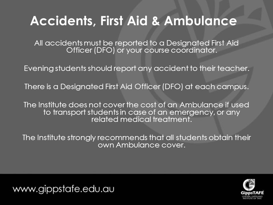 Accidents, First Aid & Ambulance All accidents must be reported to a Designated First Aid Officer (DFO) or your course coordinator.