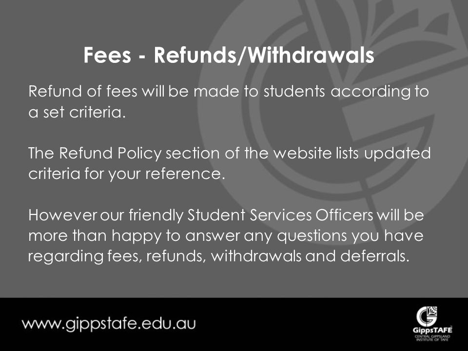 Fees - Refunds/Withdrawals Refund of fees will be made to students according to a set criteria.