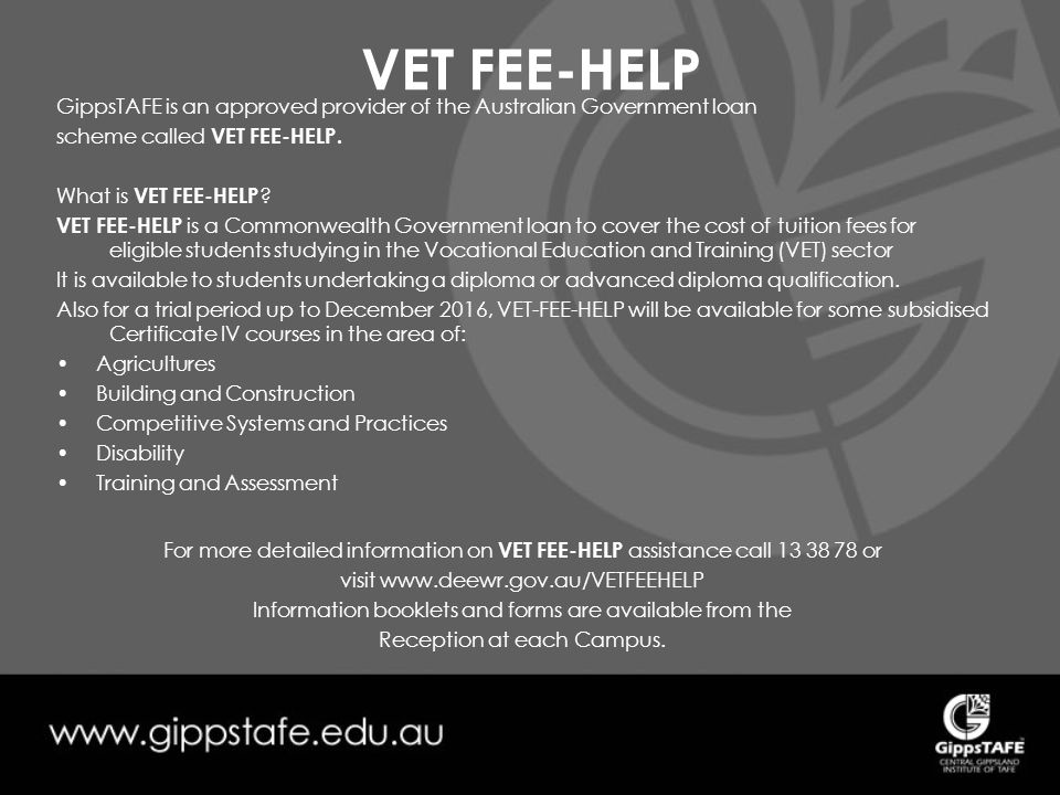 VET FEE-HELP GippsTAFE is an approved provider of the Australian Government loan scheme called VET FEE-HELP.