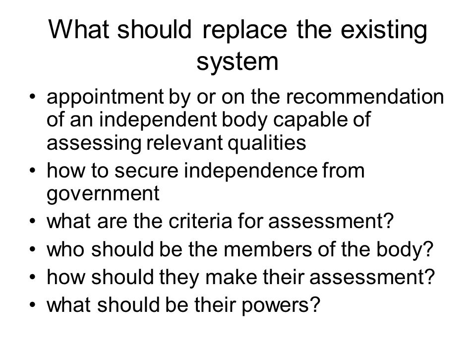 What should replace the existing system appointment by or on the recommendation of an independent body capable of assessing relevant qualities how to