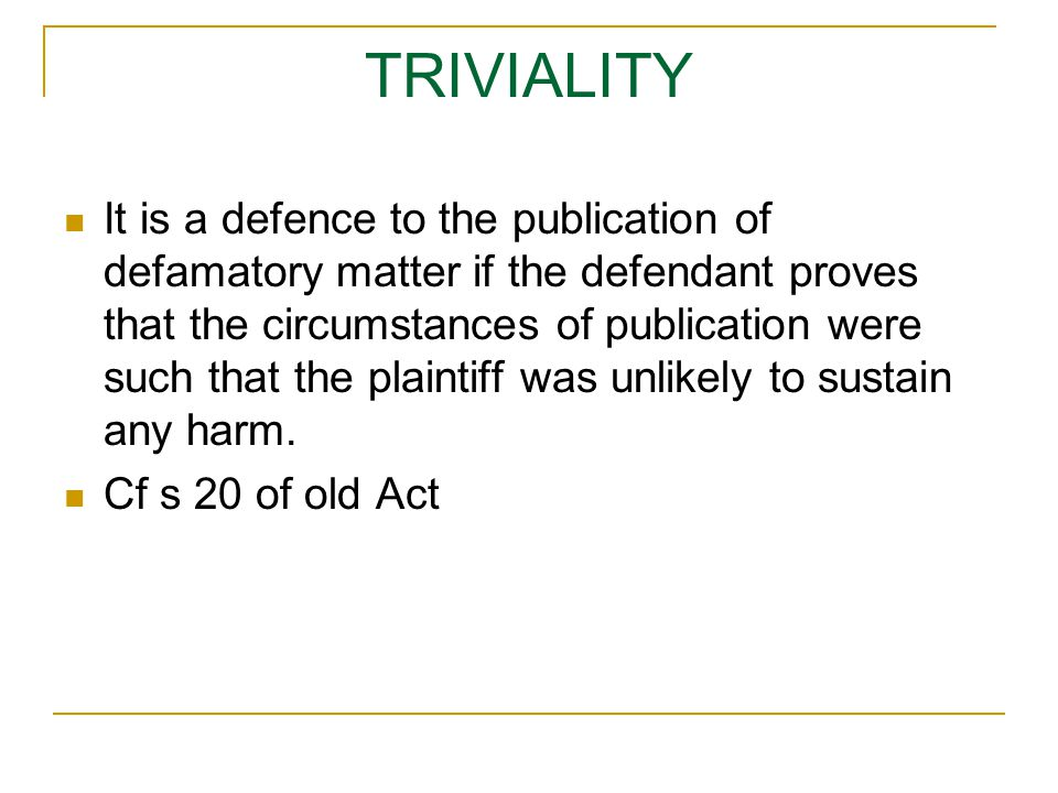 TRIVIALITY It is a defence to the publication of defamatory matter if the defendant proves that the circumstances of publication were such that the plaintiff was unlikely to sustain any harm.