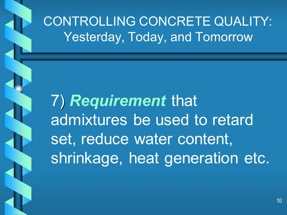 10 CONTROLLING CONCRETE QUALITY: Yesterday, Today, and Tomorrow ) 7) Requirement that admixtures be used to retard set, reduce water content, shrinkage, heat generation etc.