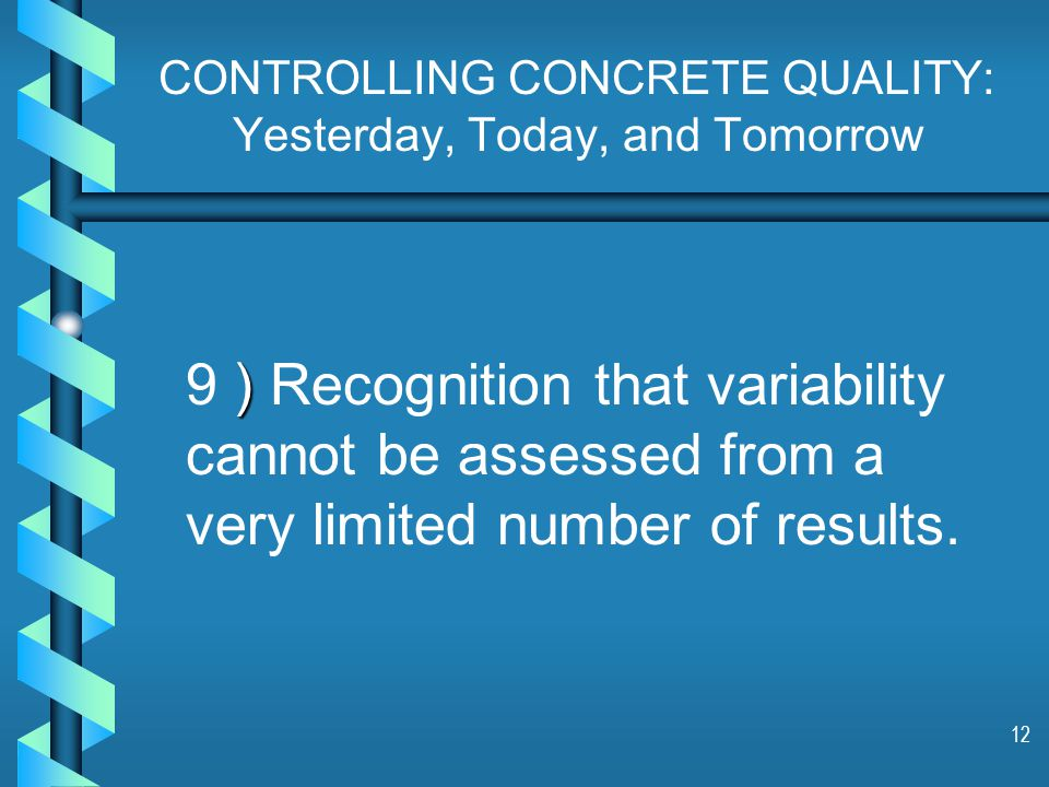 12 CONTROLLING CONCRETE QUALITY: Yesterday, Today, and Tomorrow ) 9 ) Recognition that variability cannot be assessed from a very limited number of results.