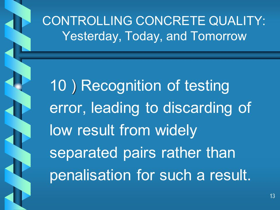 13 CONTROLLING CONCRETE QUALITY: Yesterday, Today, and Tomorrow ) 10 ) Recognition of testing error, leading to discarding of low result from widely separated pairs rather than penalisation for such a result.