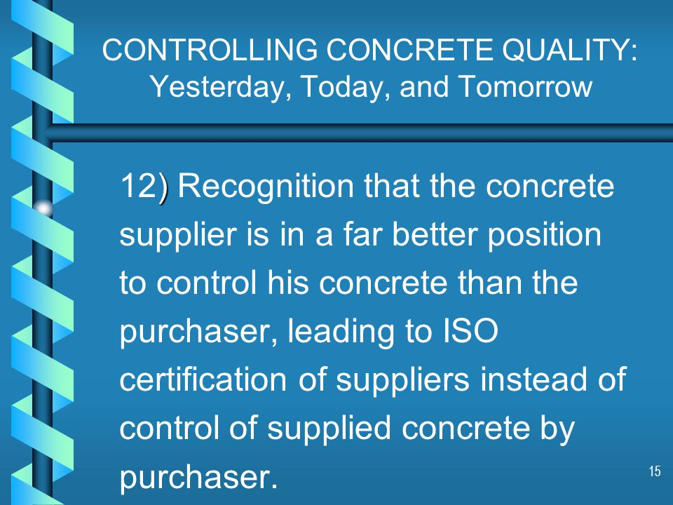 15 CONTROLLING CONCRETE QUALITY: Yesterday, Today, and Tomorrow ) 12) Recognition that the concrete supplier is in a far better position to control his concrete than the purchaser, leading to ISO certification of suppliers instead of control of supplied concrete by purchaser.