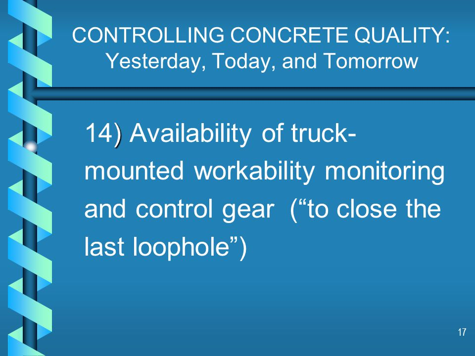 17 CONTROLLING CONCRETE QUALITY: Yesterday, Today, and Tomorrow ) 14) Availability of truck- mounted workability monitoring and control gear ( to close the last loophole )