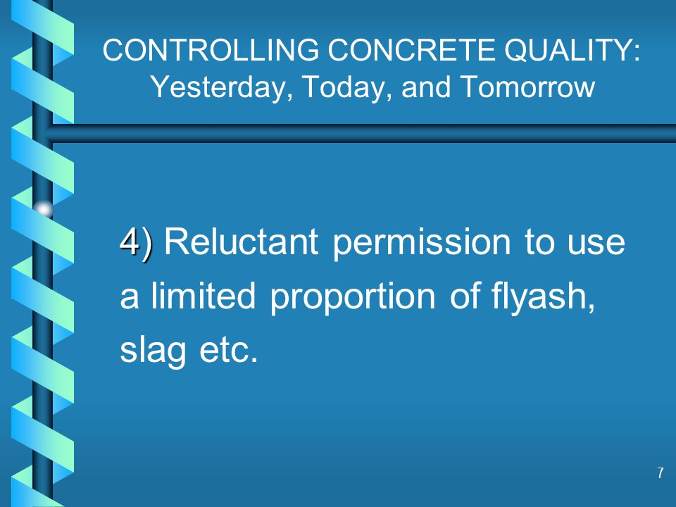 7 CONTROLLING CONCRETE QUALITY: Yesterday, Today, and Tomorrow 4) 4) Reluctant permission to use a limited proportion of flyash, slag etc.