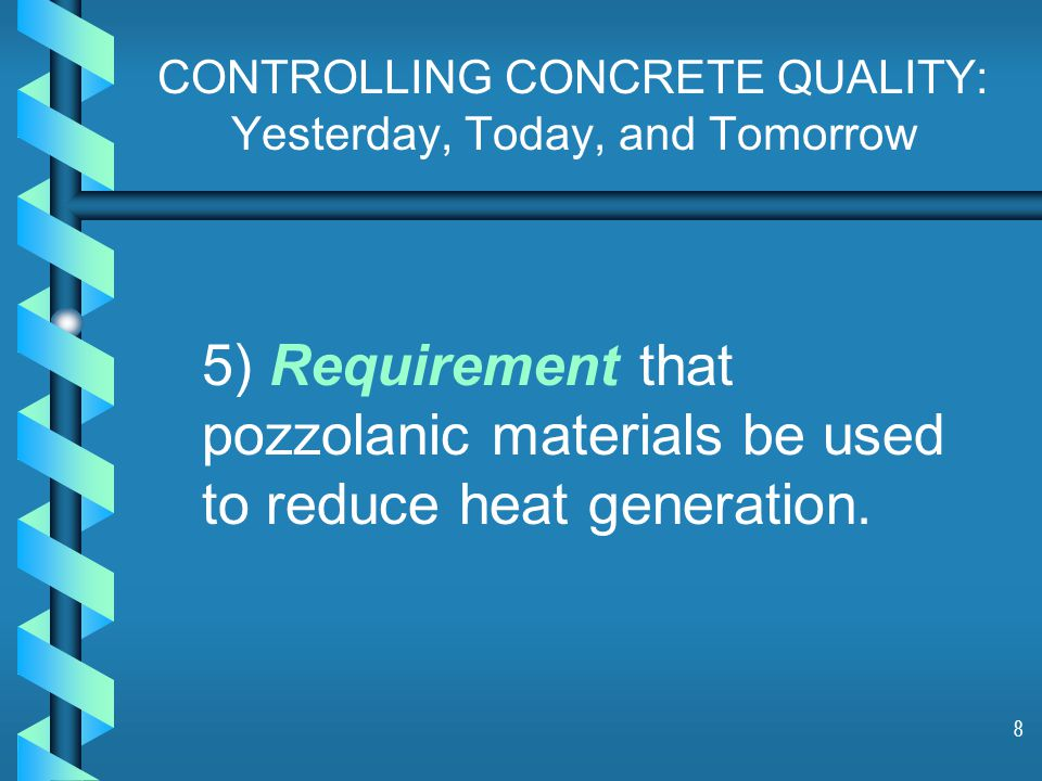 8 CONTROLLING CONCRETE QUALITY: Yesterday, Today, and Tomorrow 5) Requirement that pozzolanic materials be used to reduce heat generation.