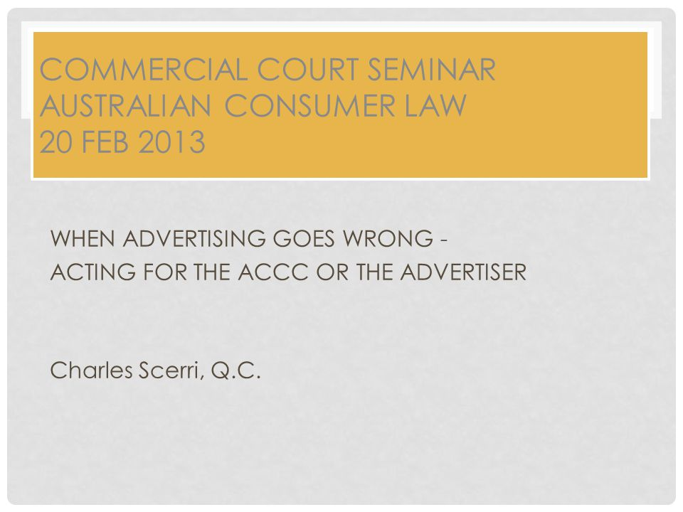 COMMERCIAL COURT SEMINAR AUSTRALIAN CONSUMER LAW 20 FEB 2013 WHEN ADVERTISING GOES WRONG - ACTING FOR THE ACCC OR THE ADVERTISER Charles Scerri, Q.C.