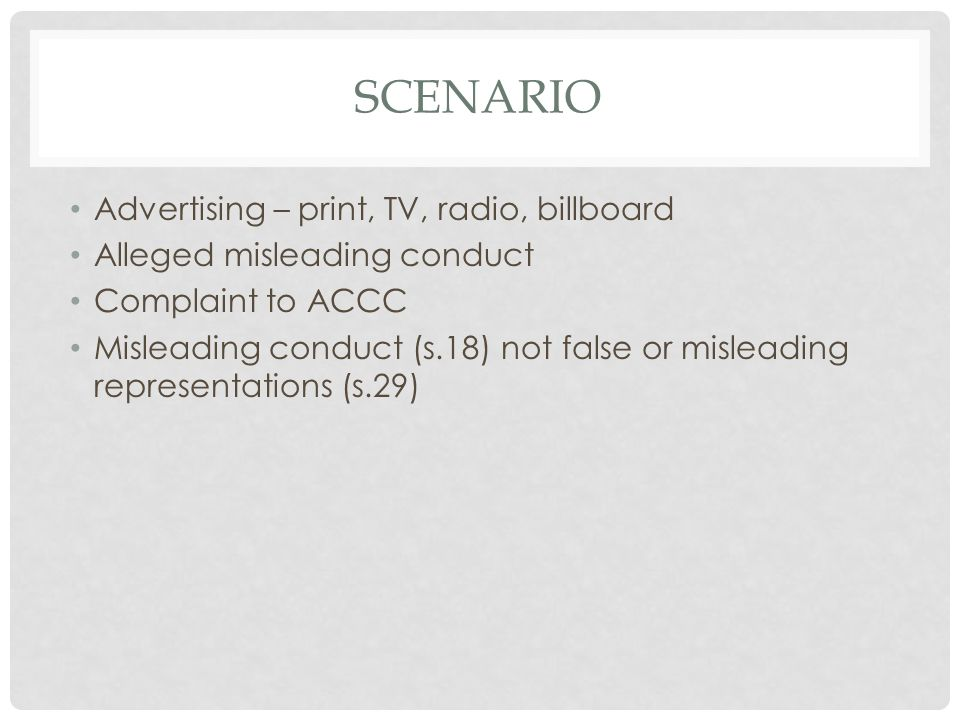 SCENARIO Advertising – print, TV, radio, billboard Alleged misleading conduct Complaint to ACCC Misleading conduct (s.18) not false or misleading representations (s.29)