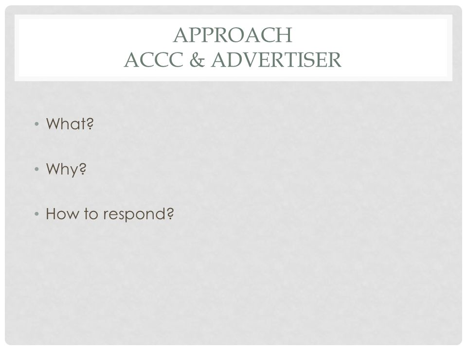 APPROACH ACCC & ADVERTISER What Why How to respond