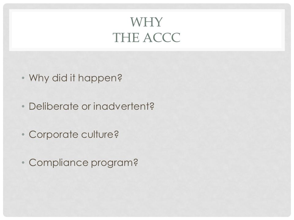 WHY THE ACCC Why did it happen Deliberate or inadvertent Corporate culture Compliance program