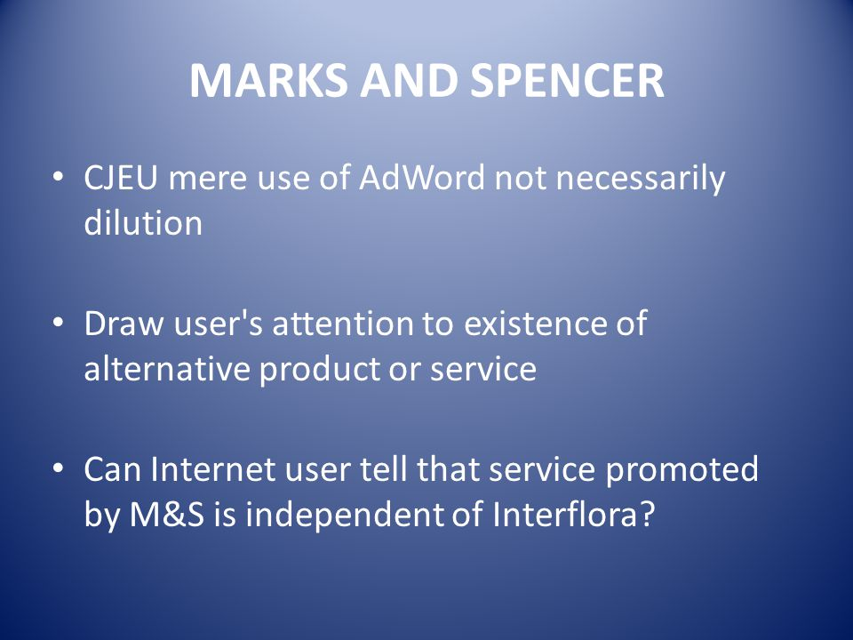 MARKS AND SPENCER CJEU mere use of AdWord not necessarily dilution Draw user s attention to existence of alternative product or service Can Internet user tell that service promoted by M&S is independent of Interflora