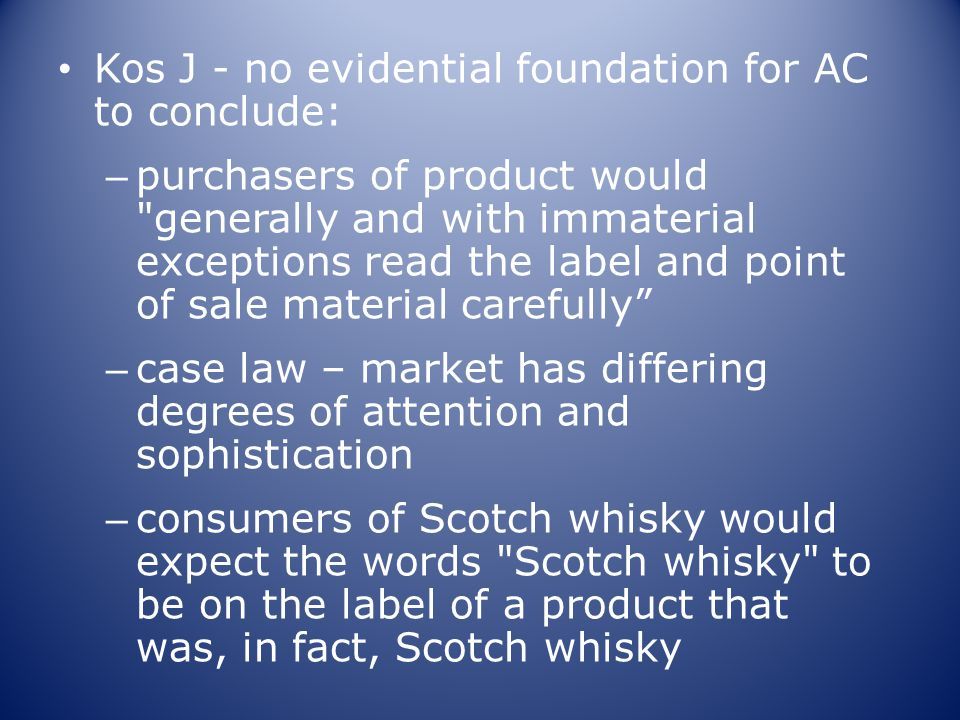 Kos J - no evidential foundation for AC to conclude: – purchasers of product would generally and with immaterial exceptions read the label and point of sale material carefully – case law – market has differing degrees of attention and sophistication – consumers of Scotch whisky would expect the words Scotch whisky to be on the label of a product that was, in fact, Scotch whisky