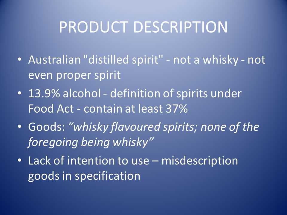 PRODUCT DESCRIPTION Australian distilled spirit - not a whisky - not even proper spirit 13.9% alcohol - definition of spirits under Food Act - contain at least 37% Goods: whisky flavoured spirits; none of the foregoing being whisky Lack of intention to use – misdescription goods in specification