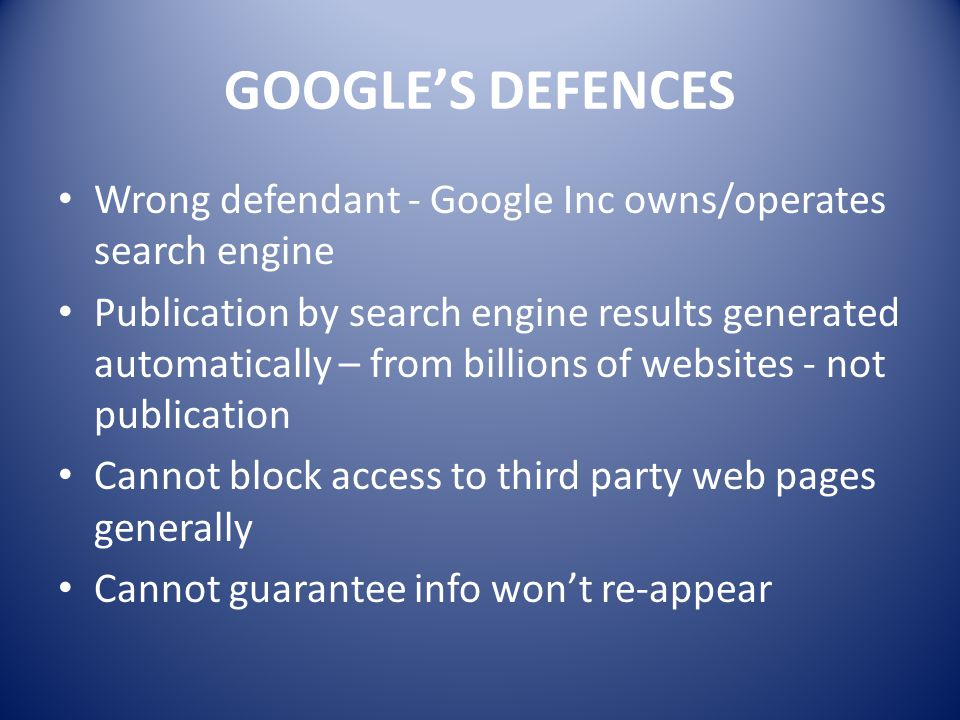 GOOGLE'S DEFENCES Wrong defendant - Google Inc owns/operates search engine Publication by search engine results generated automatically – from billions of websites - not publication Cannot block access to third party web pages generally Cannot guarantee info won't re-appear